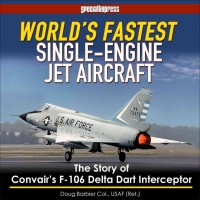 World`s Fastest Single-Engine Jet Aircraft - The Story of Convair`s F-106 Delta Dart Interceptor